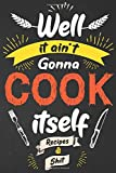 Well It Ain't Gonna Cook Itself Recipes & Shit: Funny Vintage Blank Recipe Journal Book With Your Favorite Recipes and Notes Cute Notebook Personalized Empty Cookbook Gift