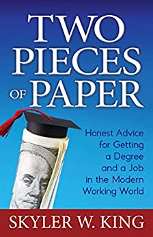 Two Pieces of Paper: Honest Advice for Getting a Degree and a Job in the Modern Working World by [Skyler W. King]