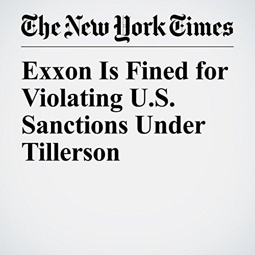 Exxon Is Fined for Violating U.S. Sanctions Under Tillerson copertina