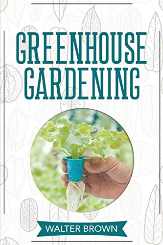 Greenhouse Gardening: A Beginner's Guide to Building a Perfect Greenhouse and Growing Vegetables, Herbs and Fruit Year Round (Hydroponics and Greenhouse Gardening)