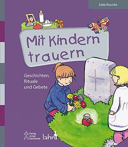 Mit Kindern trauern: Geschichten, Rituale und Gebete (Mit Kindern feiern / Ideen für Familie, Kindergarten und Grundschule)