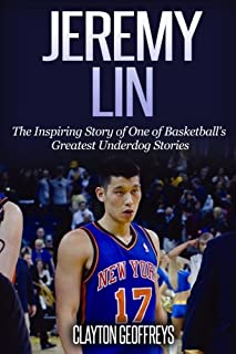 Jeremy Lin: The Inspiring Story of One of Basketball's Greatest Underdog Stories (Basketball Biography Books)