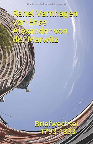 Der Briefwechsel Rahel Ense von Varnhagen Alexander von der Marwitz: Briefwechsel 1793 - 1833