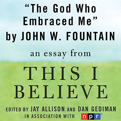 The God Who Embraced Me     A 'This I Believe' Essay              By:                                                                                                                                 John W. Fountain                               Narrated by:                                                                                                                                 John W. Fountain                      Length: 4 mins     2 ratings     Overall 3.0
