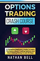 Options Trading Crash Course: A Complete Beginner's Guide To Learn The Basics About Trading Options And Start Making Money In Just 30 Days