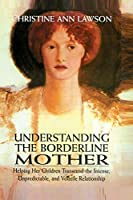 Understanding the Borderline Mother: Helping Her Children Transcend the Intense, Unpredictable, and Volatile Relationship