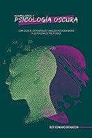Manipulación y psicología oscura: Cómo dejar de ser manipulado y analizar instantáneamente a las personas de pies a cabeza