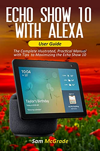 Echo show 10 with Alexa User Guide: The Complete Illustrated, Practical Manual with Tips to Maximizing the Echo Show 10