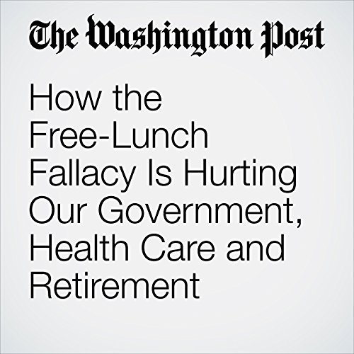 How the Free-Lunch Fallacy Is Hurting Our Government, Health Care and Retirement copertina