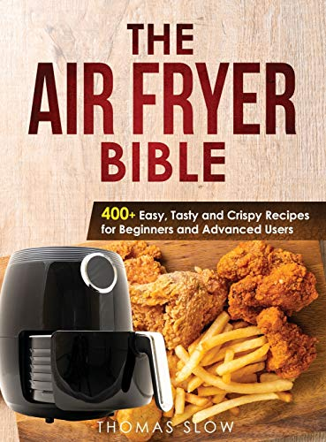 The Air Fryer Bible: 400+ Easy, Tasty and Crispy Recipes for Beginners and Advanced Users