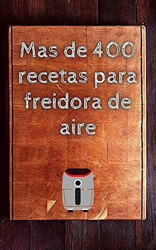 Mas de 400 recetas para freidora de aire: libro de cocina