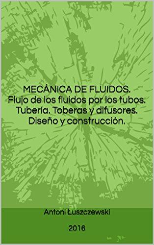 MECÁNICA DE FLUIDOS.  Flujo de los fluidos por los tubos. Tubería. Toberas y difusores.  Diseño y construcción.
