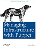 Loope, J: Managing Infrastructure with Puppet: Configuration Management at Scale - James Loope