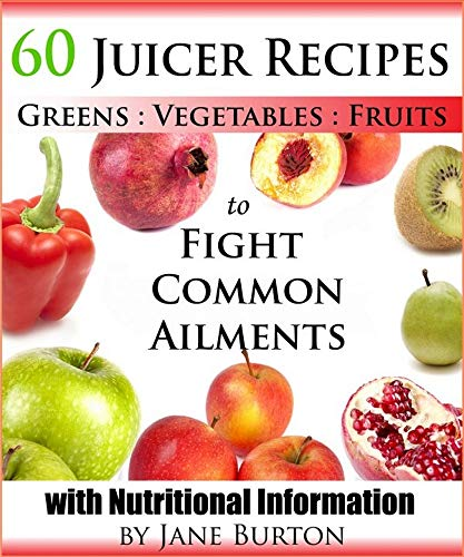 60 Juicer Recipes with Nutritional Facts. Juicing Recipes for Detox, Cleanse, Weight Loss & Treatment of Common Health Ailments (English Edition)