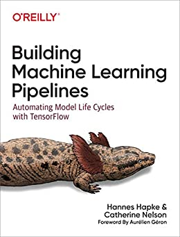 Building Machine Learning Pipelines: Automating Model Life Cycles with TensorFlow by [Hannes Hapke, Catherine Nelson]