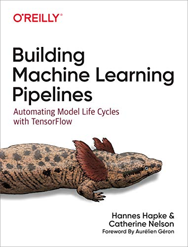 Compare Textbook Prices for Building Machine Learning Pipelines: Automating Model Life Cycles with TensorFlow 1 Edition ISBN 9781492053194 by Hapke, Hannes,Nelson, Catherine