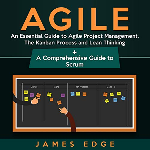 Agile: An Essential Guide to Agile Project Management, the Kanban Process and Lean Thinking + a Comprehensive Guide to Scrum audiobook cover art