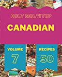 Holy Moly! Top 50 Canadian Recipes Volume 7: Save Your Cooking Moments with Canadian Cookbook!
