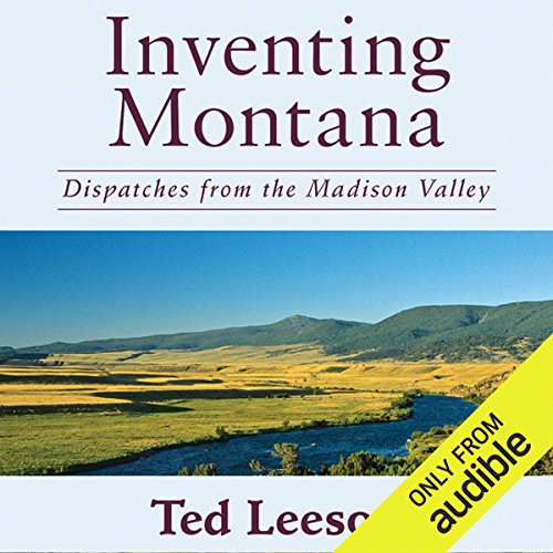 Inventing Montana     Dispatches from the Madison Valley              By:                                                                                                                                 Ted Leeson                               Narrated by:                                                                                                                                 Kirby Heyborne                      Length: 8 hrs and 53 mins     18 ratings     Overall 4.2