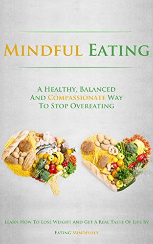 Mindful Eating: A Healthy, Balanced and Compassionate Way To Stop Overeating, How To Lose Weight and Get a Real Taste of Life by Eating Mindfully (English Edition)