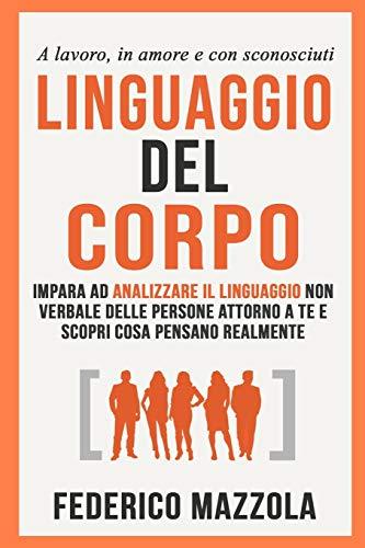 Linguaggio del corpo: Impara ad analizzare il linguaggio non verbale delle persone attorno a te e scopri cosa pensano realmente (a lavoro, in amore e con sconosciuti)