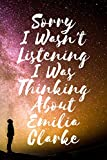 Sorry I wasn't listening I was thinking about Emilia Clarke - Journal Birthday Gift Notebook: Emilia Clarke Lined Notebook: (Composition Book Journal) (6x 9 inches)