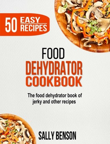 Food Dehydrator Cookbook: The Food Dehydrator Book of Jerky and Other Recipes