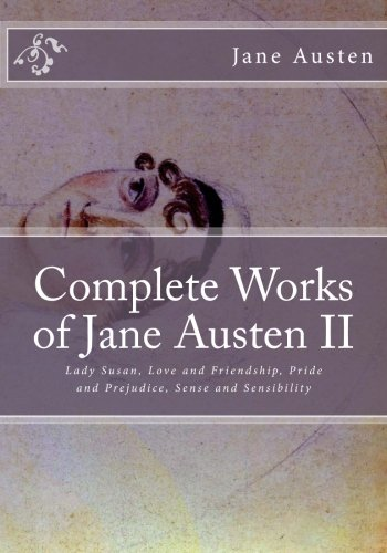 Download Complete Works of Jane Austen II: Lady Susan Love and Friendship Pride and Prejudice Sense and Sensibility 1494213508