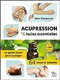 Acupression avec les huiles essentielles - Le guide visuel pour soulager 64 maux et maladies