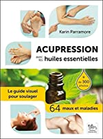 Acupression avec les huiles essentielles - Le guide visuel pour soulager 64 maux et maladies de Karin Parramore