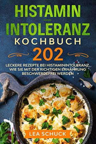 Histamin-Intoleranz Kochbuch: 202 leckere Rezepte bei Histaminintoleranz. Wie Sie mit der richtigen Ernährung beschwerdefrei werden.