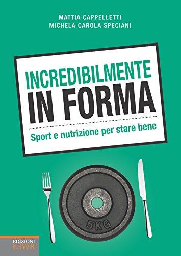 Incredibilmente in forma: Sport e nutrizione per stare bene