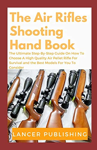 Air Rifle Guide: The Ultimate Step- By-Step Guide On How To Choose A High Quality Air Peliet Rifle For Survival And The Best Models For You To Consider
