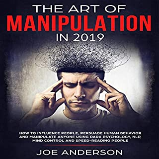 The Art of Manipulation in 2019     How to Influence People, Persuade Human Behavior and Manipulate Anyone Using Dark Psychology, NLP, Mind Control and Speed-Reading People              By:                                                                                                                                 Joe Anderson                               Narrated by:                                                                                                                                 Kaleb Cox                      Length: 2 hrs and 4 mins     Not rated yet     Overall 0.0