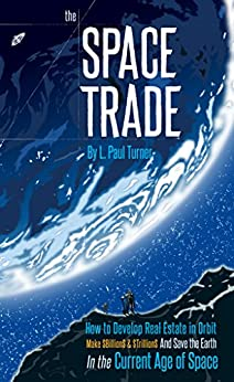 The Space Trade: How to Develop Real Estate in Orbit Make $Billion$ & $Trillion$ and Save the Earth In the Current Age of Space by [L. Turner]