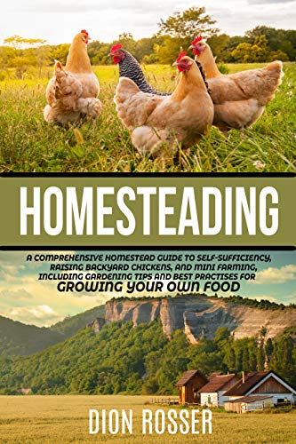 Homesteading: A Comprehensive Homestead Guide to Self-Sufficiency, Raising Backyard Chickens, and Mini Farming, Including Gardening Tips and Best Practices for Growing Your Own Food by [Dion Rosser]