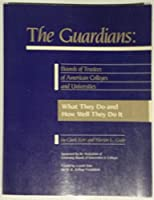 The Guardians: Boards of Trustees of American Colleges and Universities : What They Do and How Well They Do It