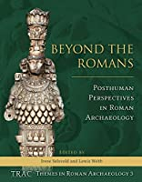 Beyond the Romans: Posthuman Perspectives in Roman Archaeology (Trac Themes in Roman Archaeology)