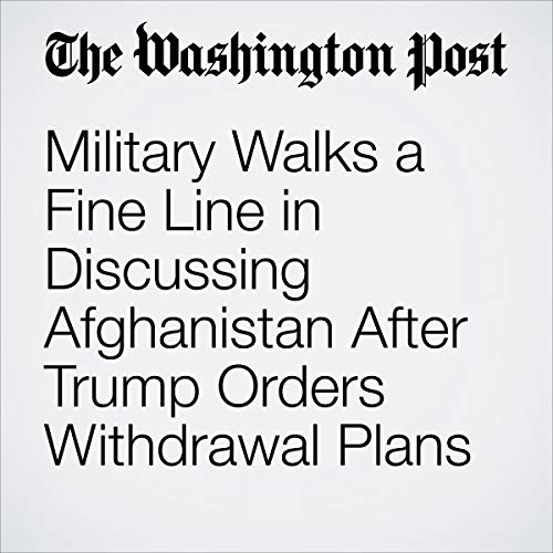 Military Walks a Fine Line in Discussing Afghanistan After Trump Orders Withdrawal Plans audiobook cover art