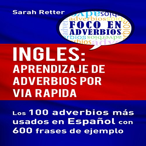 Ingles: Aprendizaje de Adverbios por Via Rapida [English: Learning Adverbs the Fast Way]     Los 100 Adverbios Más Usados en Español con 600 Frases de Ejemplo [The 100 Most Used Adverbs in Spanish with 600 Phrase Examples]              By:                                                                                                                                 Sarah Retter                               Narrated by:                                                                                                                                 Joey Bird                      Length: 1 hr and 1 min     Not rated yet     Overall 0.0