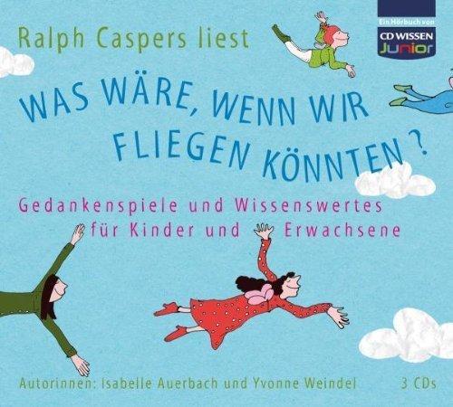CD WISSEN Junior - Was wäre. wenn wir fliegen könnten? Gedankenspiele und Wissenswertes für Kinder und Erwachsene. 3 CDs von Isabelle Auerbach (2009) Audio CD