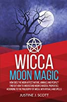 Wicca Moon Magic: How does the Moon Affect Nature, Animals and People? Find out How to Understand Moon's Magical Properties According to the Philosophy of Wicca, With Rituals and Spells