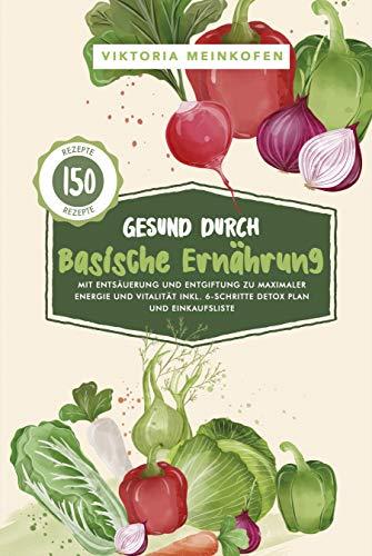 Gesund durch Basische Ernährung: Mit Entsäuerung und Entgiftung zu maximaler Energie und Vitalität - inkl. 6-Schritte Detox Plan & Einkaufsliste