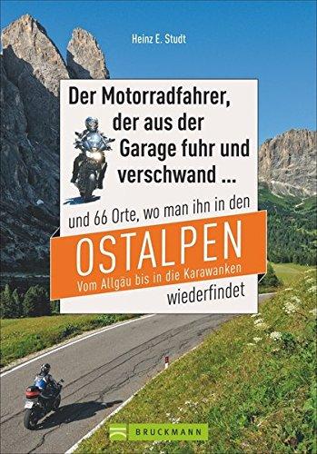 Motorradtouren Ostalpen: Der Moppedfahrer, der aus der Garage fuhr und verschwand – und 66 Orte, wo man ihn in den Ostalpen wiederfindet. Mit ... vom Allgäu bis in die Karawanken wiederfindet