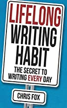 Lifelong Writing Habit: The Secret to Writing Every Day (Write Faster, Write Smarter) (Volume 2)