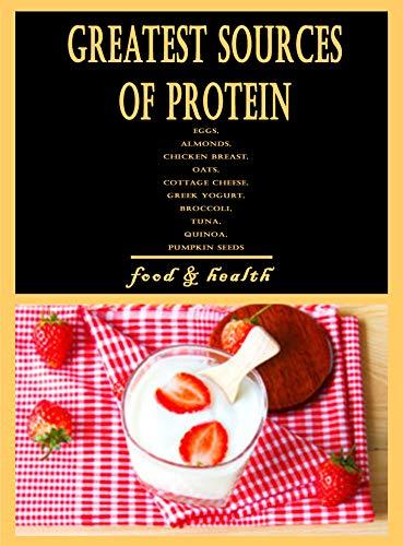 Greatest Sources of Protein: Eggs, Almonds, Chicken Breast, Oats, Cottage Cheese, Greek Yogurt, Broccoli, Tuna, Quinoa, Pumpkin Seeds (English Edition)