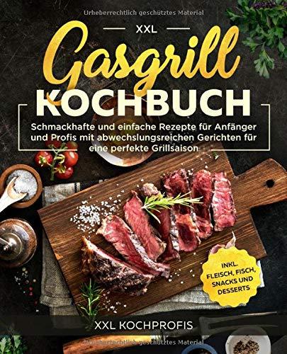 Gasgrill Kochbuch XXL: Schmackhafte und einfache Rezepte für Anfänger und Profis mit abwechslungsreichen Gerichten für eine perfekte Grillsaison inkl. Fleisch, Fisch, Snacks und Desserts