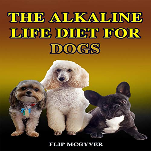 The Alkaline Life Diet for Dogs: The Official Alkaline Life Doggie Diet Audiobook By FLIP MCGYVER cover art