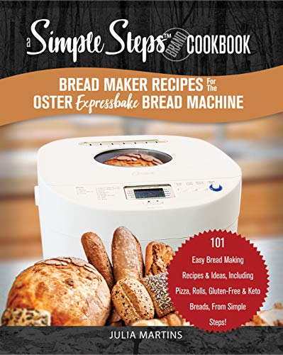 Bread Maker Recipes for the Oster Expressbake Bread Machine: A Simple Steps Brand Cookbook: 101 Easy Bread Making Recipes & Ideas, Including Pizza, Rolls, ... Steps! (bread cookbook) (English Edition)