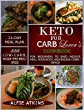 KETO FOR CARB LOVER'S COOKBOOK: 555 LOW-CARB, HIGH-FAT RECIPES FOR BEGINNERS TO SHED WEIGHT, HEAL YOUR BODY, AND REGAIN CONFIDENCE (WITH 21-DAY MEAL PLAN)